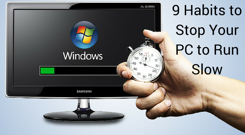 9 Habits to Stop Your PC to Run Slow