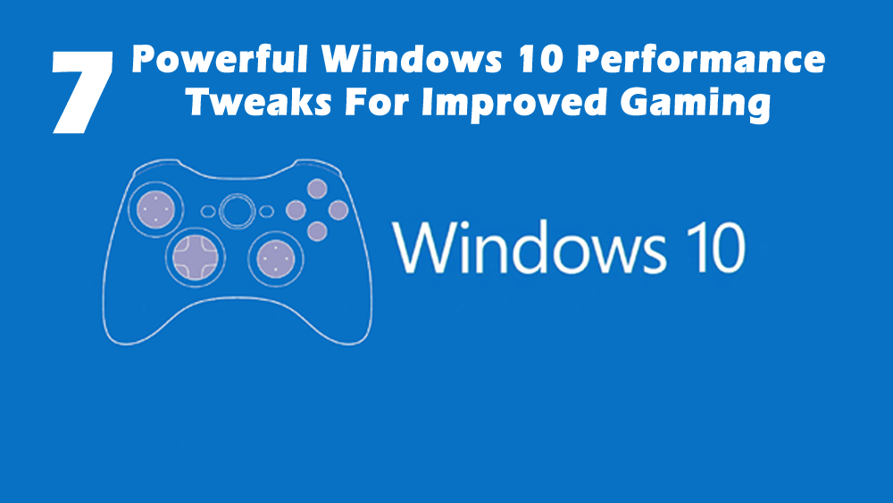 7 Powerful Windows 10 Performance Tweaks For Improved Gaming
