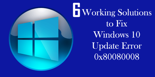 6 Working Solutions to Fix Windows 10 Update Error 0x80080008