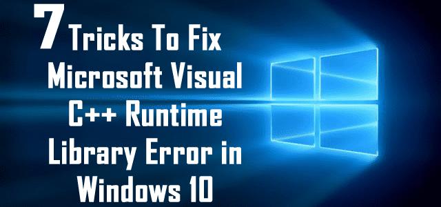 7 Tricks To Fix Microsoft Visual C++ Runtime Library Error in Windows 10
