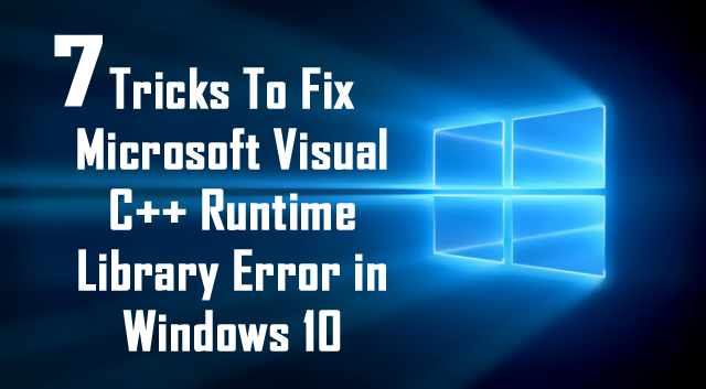 7 Tricks To Fix Microsoft Visual C++ Runtime Library Error in Windows 10