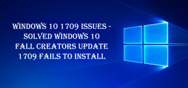 Windows 10 1709 Issues – Solved Windows 10 Fall Creators Update 1709 Fails to Install
